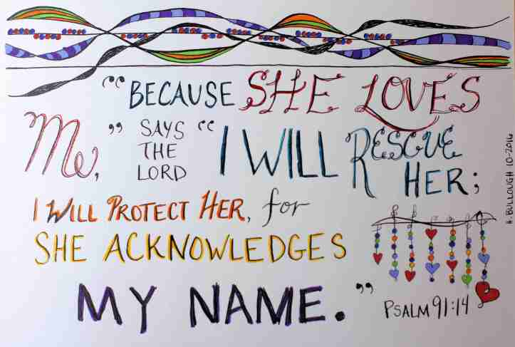 """Because she loves me,"" says the Lord, ""I will rescue her; I will protect her, for she acknowledges my name."" Psalm 91:14"