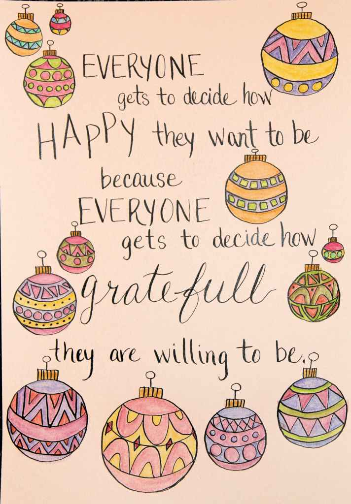 Everyone gets to decide how happy they want to be because everyone gets to decide how grateful they are willing to be.