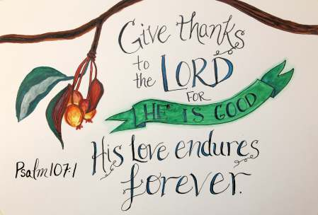 Give thanks to the Lord for he is good. His love endures forever. Psalm 107:1