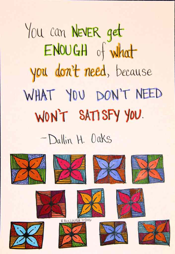 You can never get enough of what you don't need, because what you don't need won't satisfy you. - Dallin H. Oaks